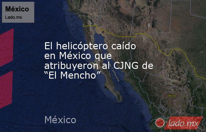 """El helicóptero caído en México que atribuyeron al CJNG de """"El Mencho"""". Noticias en tiempo real"""