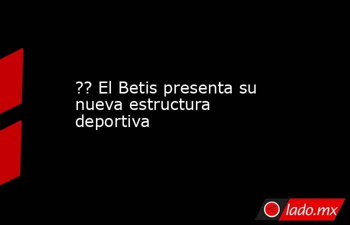 ?? El Betis presenta su nueva estructura deportiva. Noticias en tiempo real