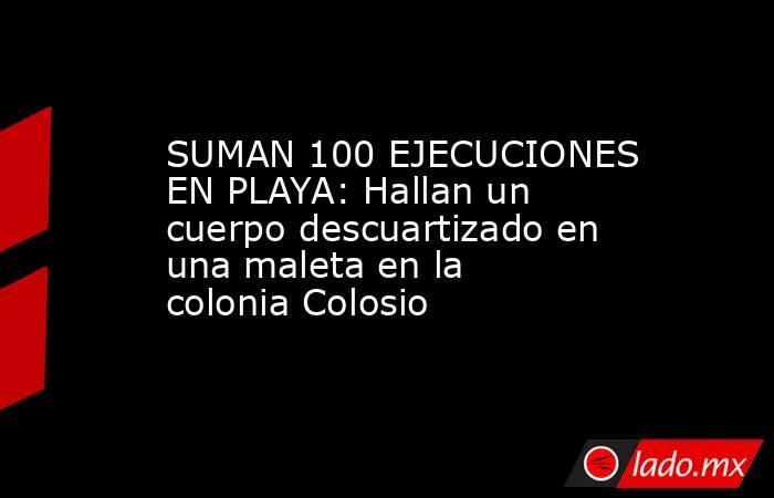 SUMAN 100 EJECUCIONES EN PLAYA: Hallan un cuerpo descuartizado en una maleta en la colonia Colosio. Noticias en tiempo real