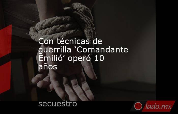 Con técnicas de guerrilla 'Comandante Emilió' operó 10 años. Noticias en tiempo real