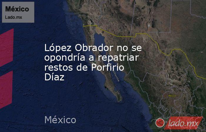 López Obrador no se opondría a repatriar restos de Porfirio Díaz. Noticias en tiempo real