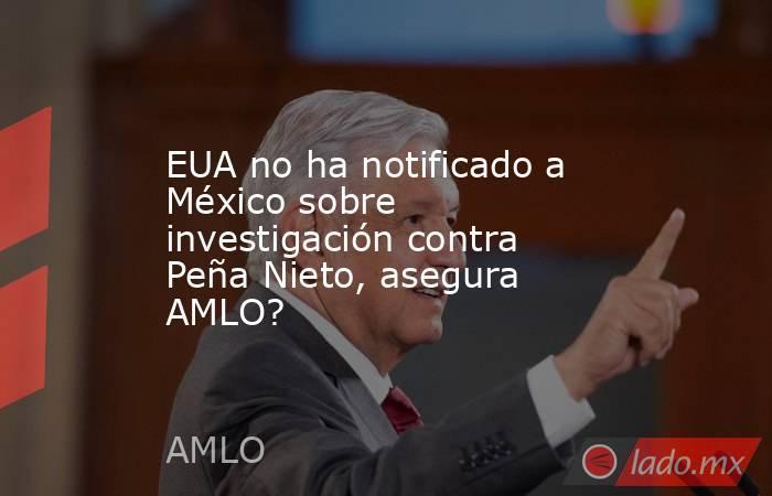 EUA no ha notificado a México sobre investigación contra Peña Nieto, asegura AMLO?. Noticias en tiempo real