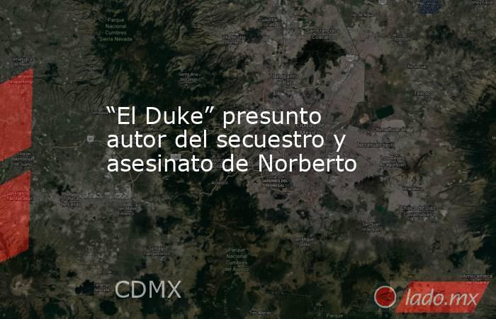 """""""El Duke"""" presunto autor del secuestro y asesinato de Norberto. Noticias en tiempo real"""