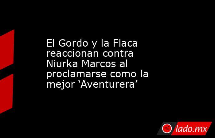 El Gordo y la Flaca reaccionan contra Niurka Marcos al proclamarse como la mejor 'Aventurera'. Noticias en tiempo real