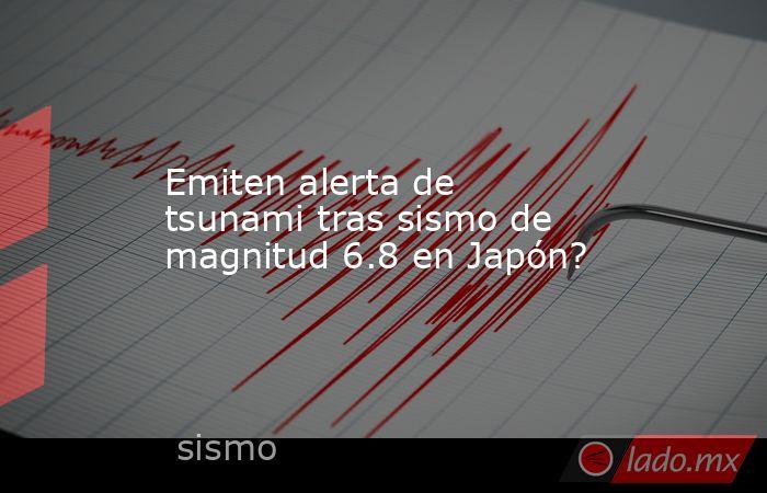 Emiten alerta de tsunami tras sismo de magnitud 6.8 en Japón?. Noticias en tiempo real