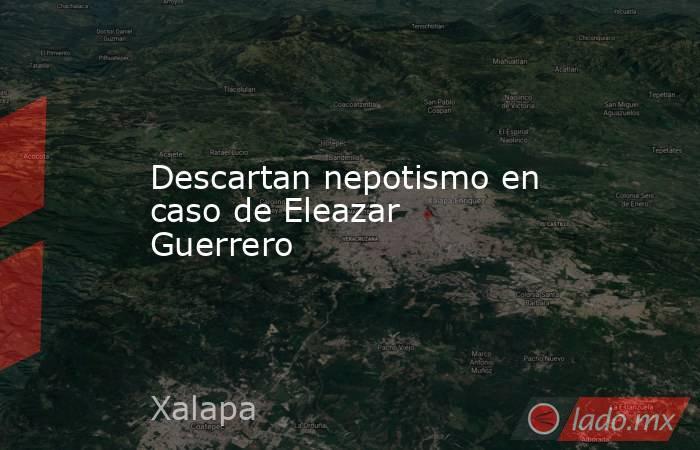 Descartan nepotismo en caso de Eleazar Guerrero. Noticias en tiempo real