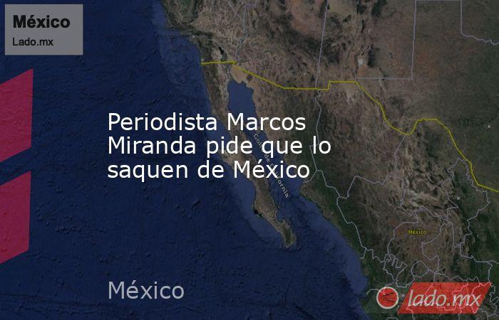 Periodista Marcos Miranda pide que lo saquen de México. Noticias en tiempo real