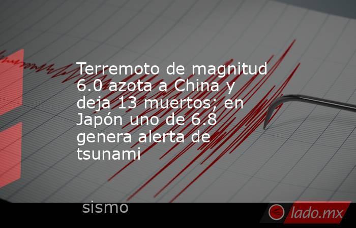 Terremoto de magnitud 6.0 azota a China y deja 13 muertos; en Japón uno de 6.8 genera alerta de tsunami. Noticias en tiempo real