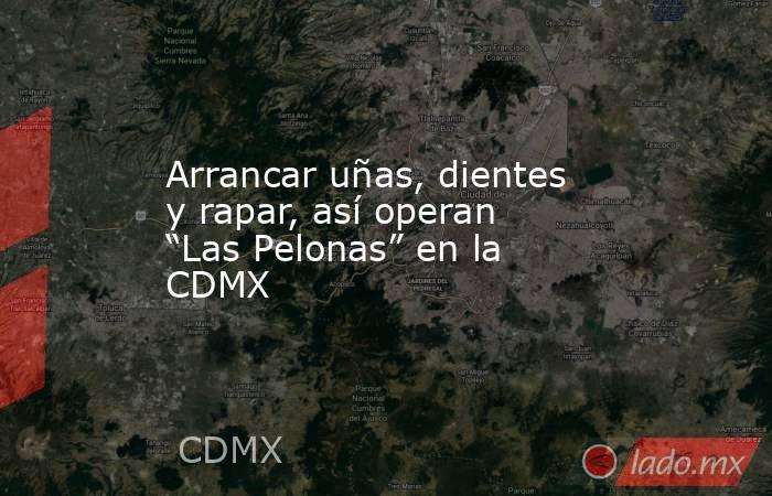 """Arrancar uñas, dientes y rapar, así operan """"Las Pelonas"""" en la CDMX. Noticias en tiempo real"""