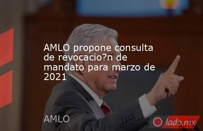 AMLO propone consulta de revocacio?n de mandato para marzo de 2021. Noticias en tiempo real