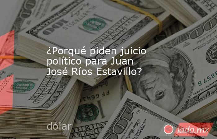 ¿Porqué piden juicio político para Juan José Ríos Estavillo?. Noticias en tiempo real