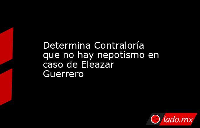 Determina Contraloría que no hay nepotismo en caso de Eleazar Guerrero. Noticias en tiempo real