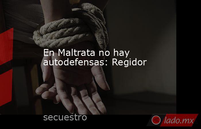 En Maltrata no hay autodefensas: Regidor. Noticias en tiempo real