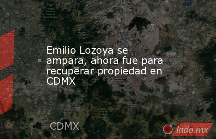 Emilio Lozoya se ampara, ahora fue para recuperar propiedad en CDMX. Noticias en tiempo real