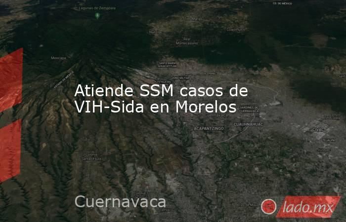 Atiende SSM casos de VIH-Sida en Morelos. Noticias en tiempo real