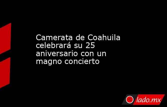 Camerata de Coahuila celebrarásu 25 aniversario con un magno concierto . Noticias en tiempo real