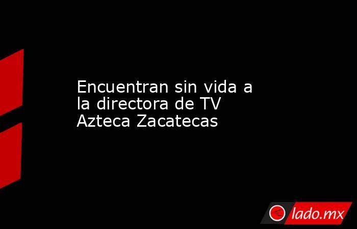 Encuentran sin vida a la directora de TV Azteca Zacatecas. Noticias en tiempo real
