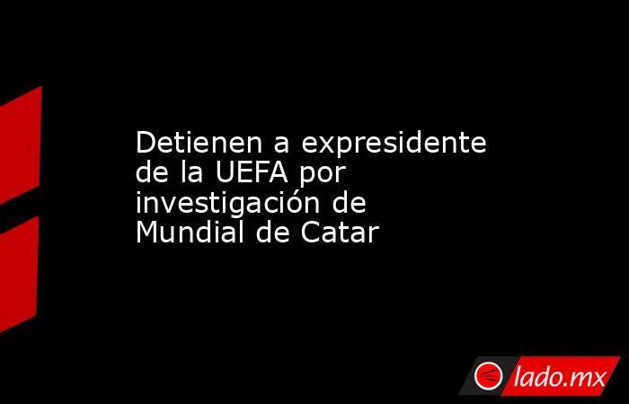 Detienen a expresidente de la UEFA por investigación de Mundial de Catar. Noticias en tiempo real