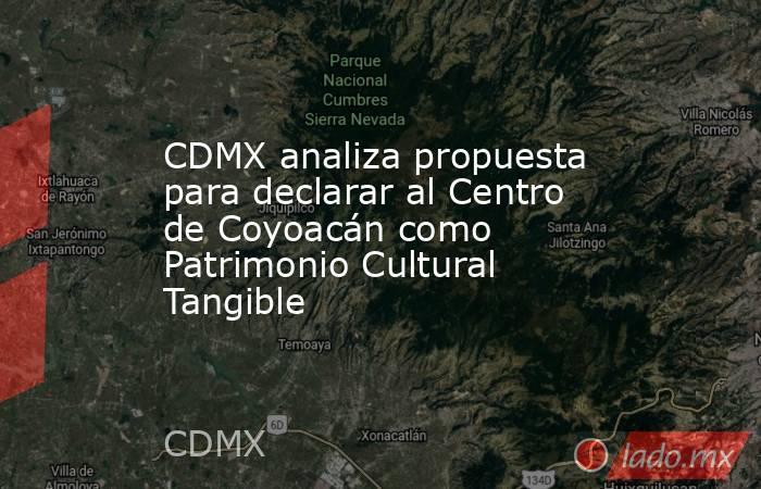 CDMX analiza propuesta para declarar al Centro de Coyoacán como Patrimonio Cultural Tangible. Noticias en tiempo real