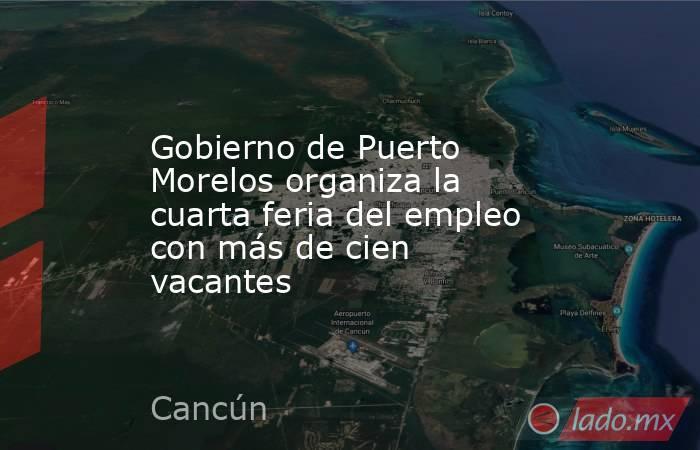 Gobierno de Puerto Morelos organiza la cuarta feria del empleo con más de cien vacantes. Noticias en tiempo real