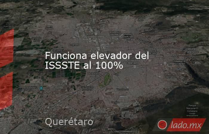 Funciona elevador del ISSSTE al 100%. Noticias en tiempo real