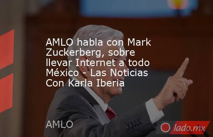AMLO habla con Mark Zuckerberg, sobre llevar Internet a todo México - Las Noticias Con Karla Iberia. Noticias en tiempo real