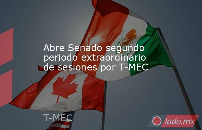 Abre Senado segundo periodo extraordinario de sesiones por T-MEC. Noticias en tiempo real