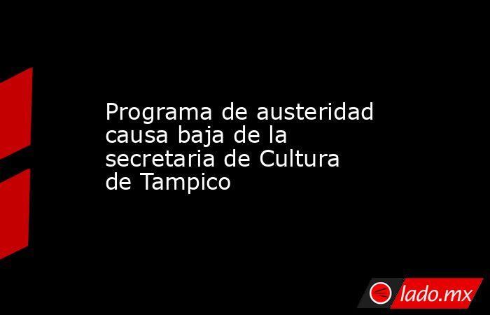 Programa de austeridad causa baja de la secretaria de Cultura de Tampico. Noticias en tiempo real