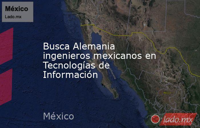 Busca Alemania ingenieros mexicanos en Tecnologías de Información. Noticias en tiempo real