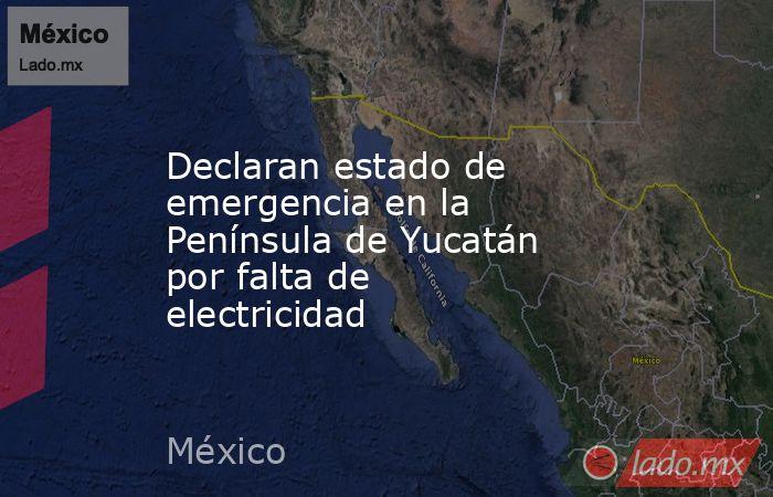 Declaran estado de emergencia en la Península de Yucatán por falta de electricidad. Noticias en tiempo real