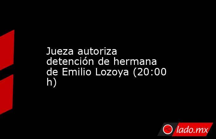 Jueza autoriza detención de hermana de Emilio Lozoya (20:00 h). Noticias en tiempo real