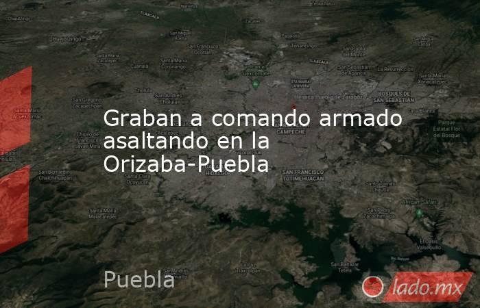 Graban a comando armado asaltando en la Orizaba-Puebla. Noticias en tiempo real