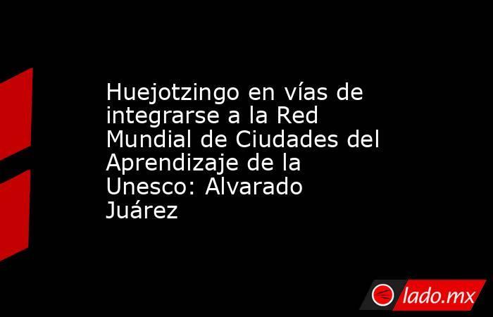 Huejotzingo en vías de integrarse a la Red Mundial de Ciudades del Aprendizaje de la Unesco: Alvarado Juárez. Noticias en tiempo real