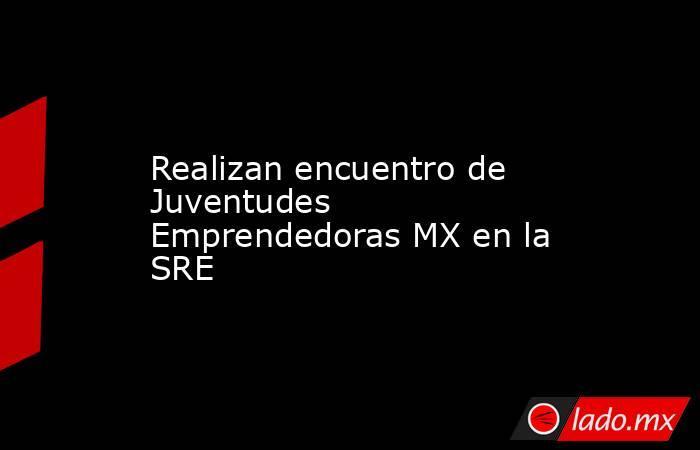 Realizan encuentro de Juventudes Emprendedoras MX en la SRE. Noticias en tiempo real