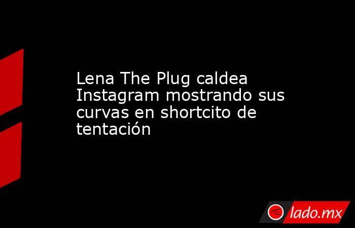 Lena The Plug caldea Instagram mostrando sus curvas en shortcito de tentación. Noticias en tiempo real