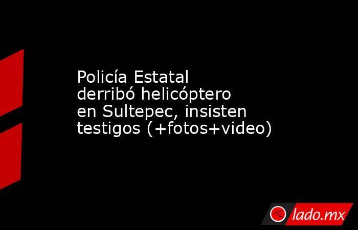 Policía Estatal derribó helicóptero en Sultepec, insisten testigos (+fotos+video). Noticias en tiempo real
