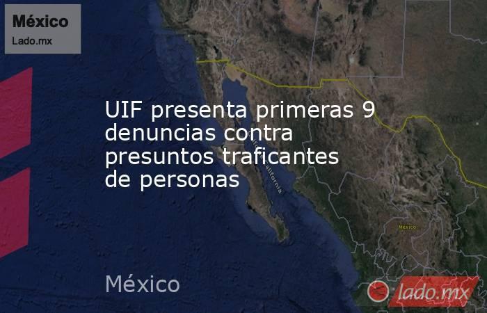 UIF presenta primeras 9 denuncias contra presuntos traficantes de personas. Noticias en tiempo real