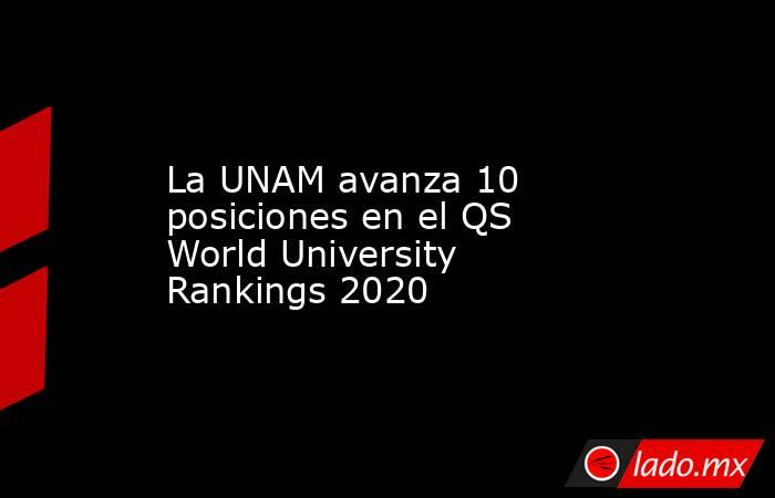 La UNAM avanza 10 posiciones en el QS World University Rankings 2020. Noticias en tiempo real