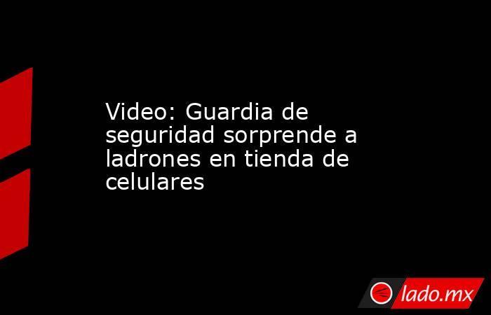 Video: Guardia de seguridad sorprende a ladrones en tienda de celulares. Noticias en tiempo real