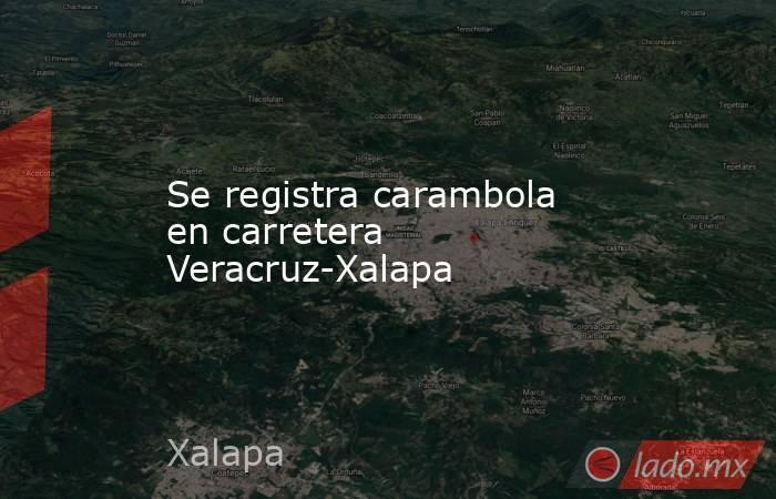 Se registra carambola en carretera Veracruz-Xalapa. Noticias en tiempo real