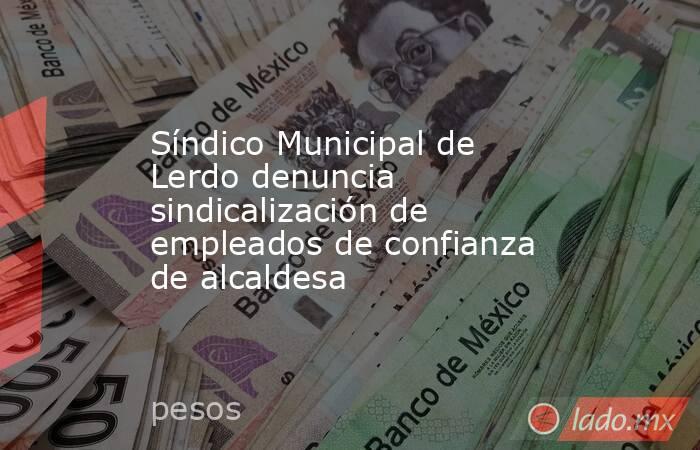 Síndico Municipal de Lerdo denuncia sindicalización de empleados de confianza de alcaldesa . Noticias en tiempo real