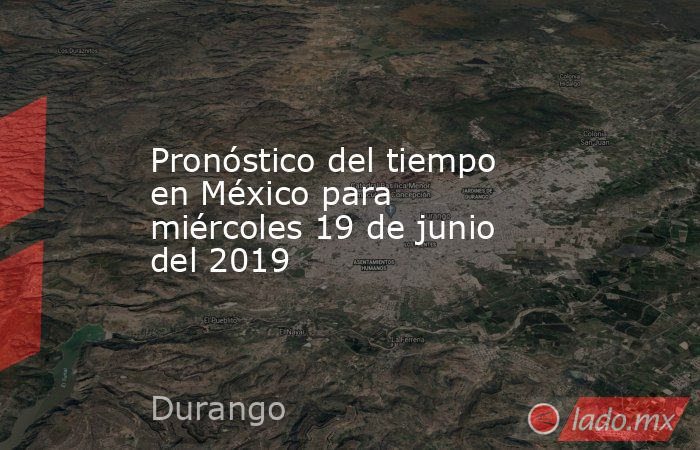 Pronóstico del tiempo en México para miércoles 19 de junio del 2019. Noticias en tiempo real