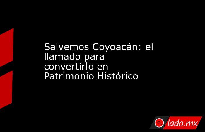 Salvemos Coyoacán: el llamado para convertirlo en Patrimonio Histórico. Noticias en tiempo real
