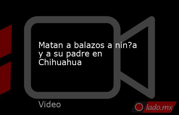 Matan a balazos a nin?a y a su padre en Chihuahua. Noticias en tiempo real