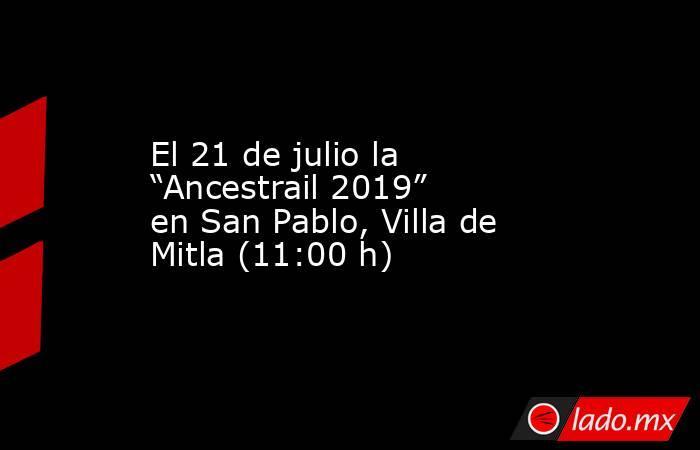 """El 21 de julio la """"Ancestrail 2019"""" en San Pablo, Villa de Mitla (11:00 h). Noticias en tiempo real"""