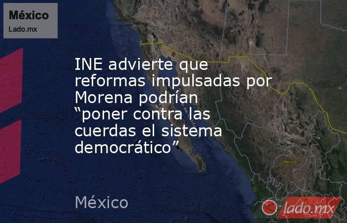 """INE advierte que reformas impulsadas por Morena podrían """"poner contra las cuerdas el sistema democrático"""". Noticias en tiempo real"""
