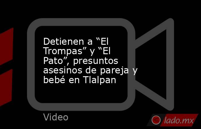 """Detienen a """"El Trompas"""" y """"El Pato"""", presuntos asesinos de pareja y bebé en Tlalpan. Noticias en tiempo real"""