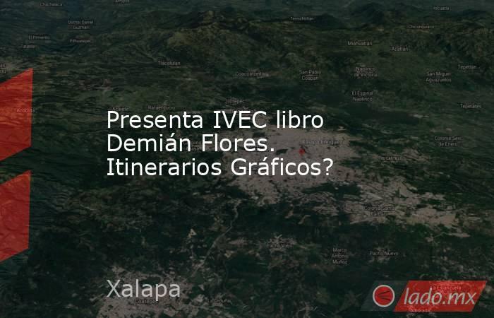 Presenta IVEC libro Demián Flores. Itinerarios Gráficos?. Noticias en tiempo real