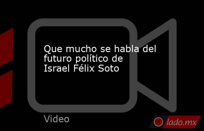 Que mucho se habla del futuro político de Israel Félix Soto. Noticias en tiempo real