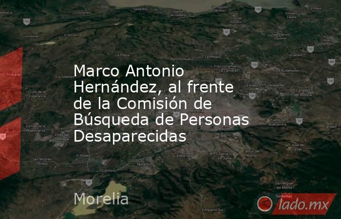 Marco Antonio Hernández, al frente de la Comisión de Búsqueda de Personas Desaparecidas. Noticias en tiempo real